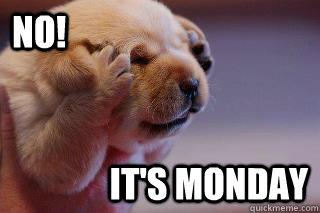 Oh no it's Monday
