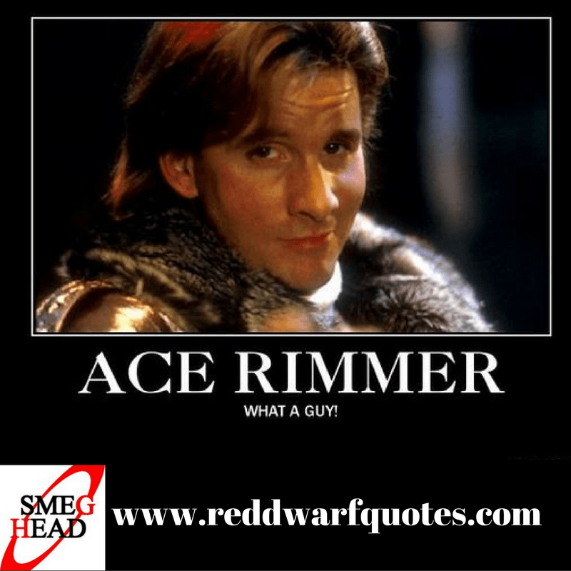 Ace Rimmer - What a guy! Classic Red Dwarf quote from the British sc-fi comedy show