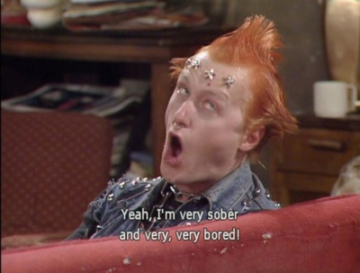 Being sober is boring - Vyvyan from the Young Ones