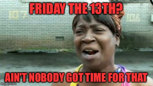 Ain't nobody got time for Friday 13th!