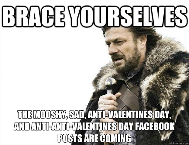 Brace yourselves - Funny Valentine's Day Memes - Funny As Hell Valentine Memes And Fails are here for you!