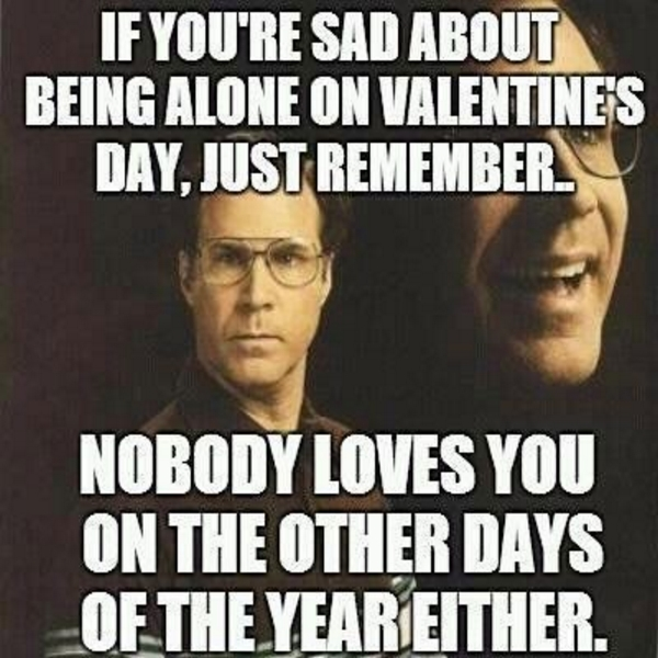 That's right -nobody loves you on Valentine's Day... or any other time either!