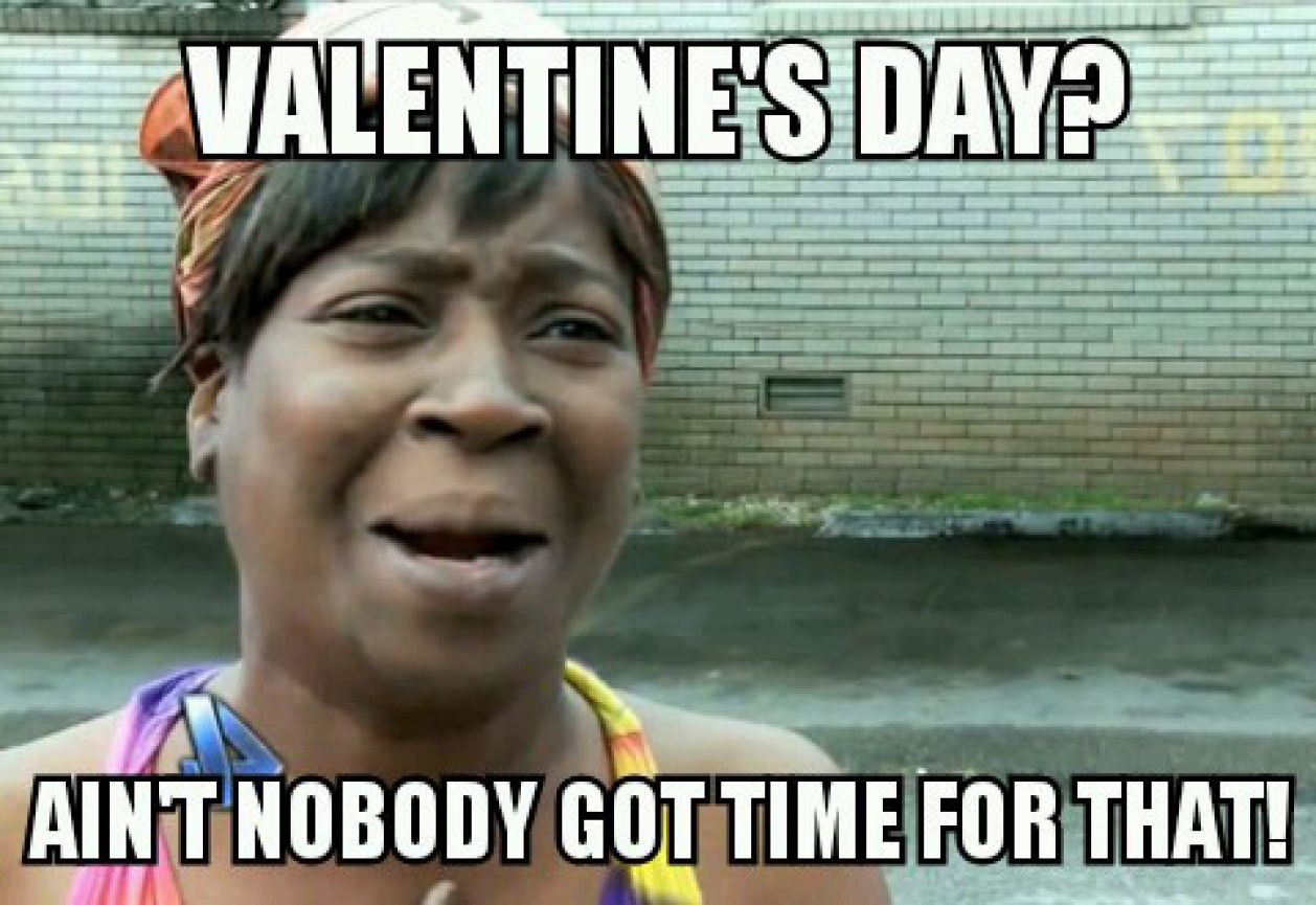 Ain't nobody got time for Valentine's Day! - Funny Valentine's Day memes