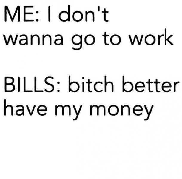 I don't want to go to work... but bills
